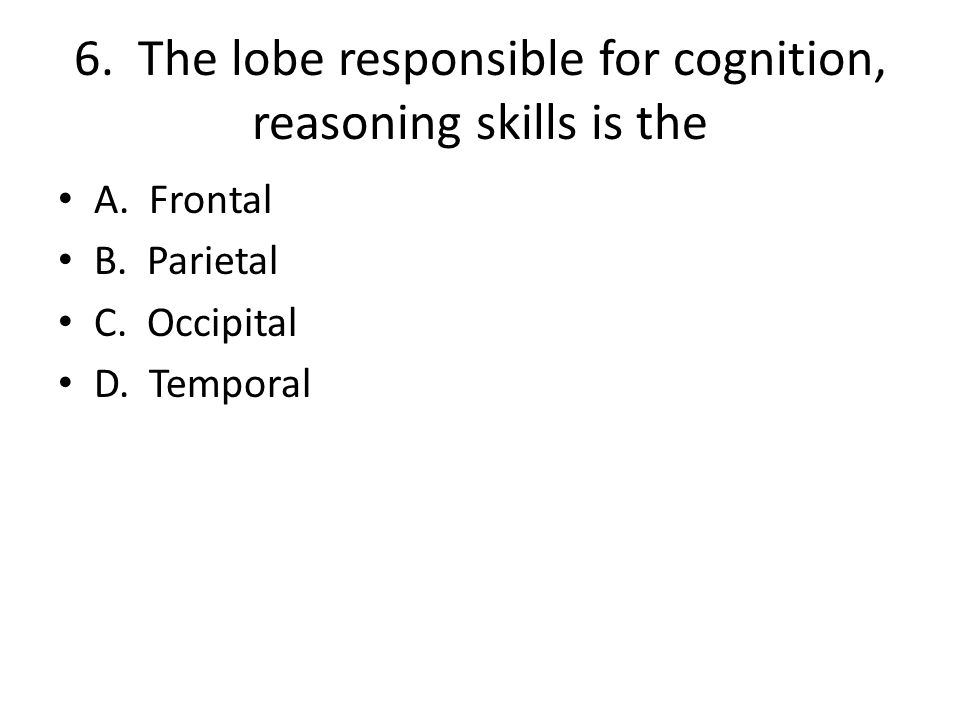 6. The lobe responsible for cognition, reasoning skills is the A. Frontal B. Parietal C. Occipital D. Temporal