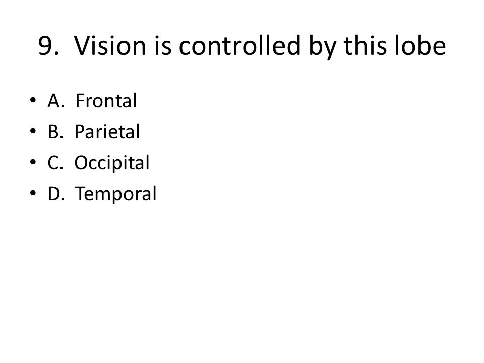 9. Vision is controlled by this lobe A. Frontal B. Parietal C. Occipital D. Temporal