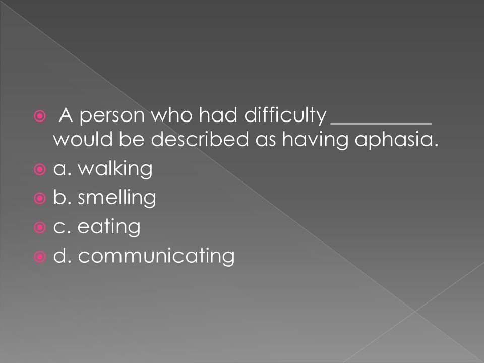  A person who had difficulty __________ would be described as having aphasia.  a. walking  b. smelling  c. eating  d. communicating