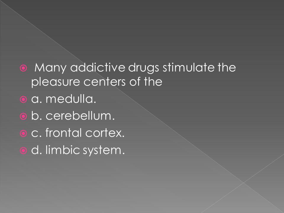  Many addictive drugs stimulate the pleasure centers of the  a. medulla.  b. cerebellum.  c. frontal cortex.  d. limbic system.