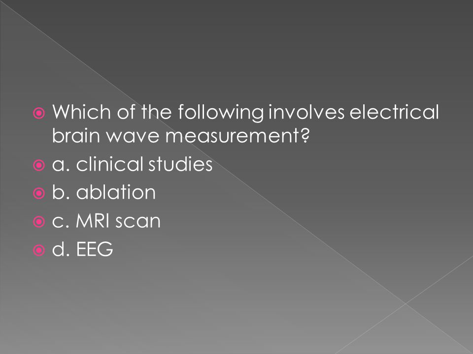  Which of the following involves electrical brain wave measurement?  a. clinical studies  b. ablation  c. MRI scan  d. EEG