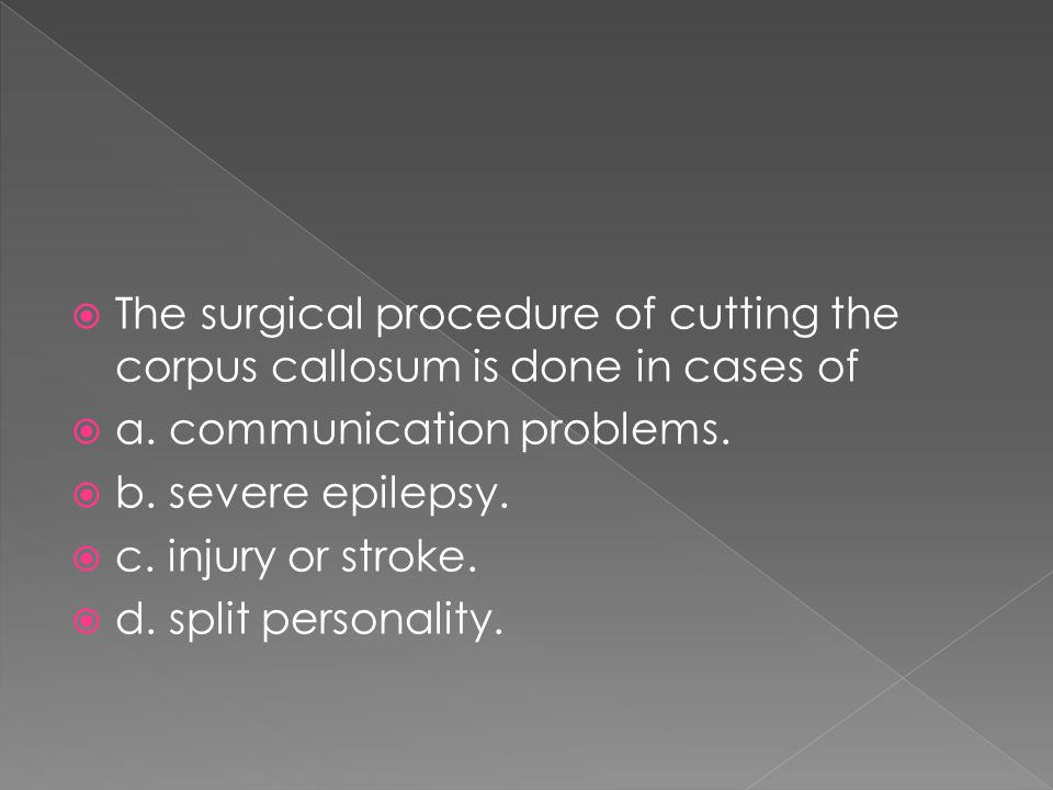  The surgical procedure of cutting the corpus callosum is done in cases of  a. communication problems.  b. severe epilepsy.  c. injury or stroke.