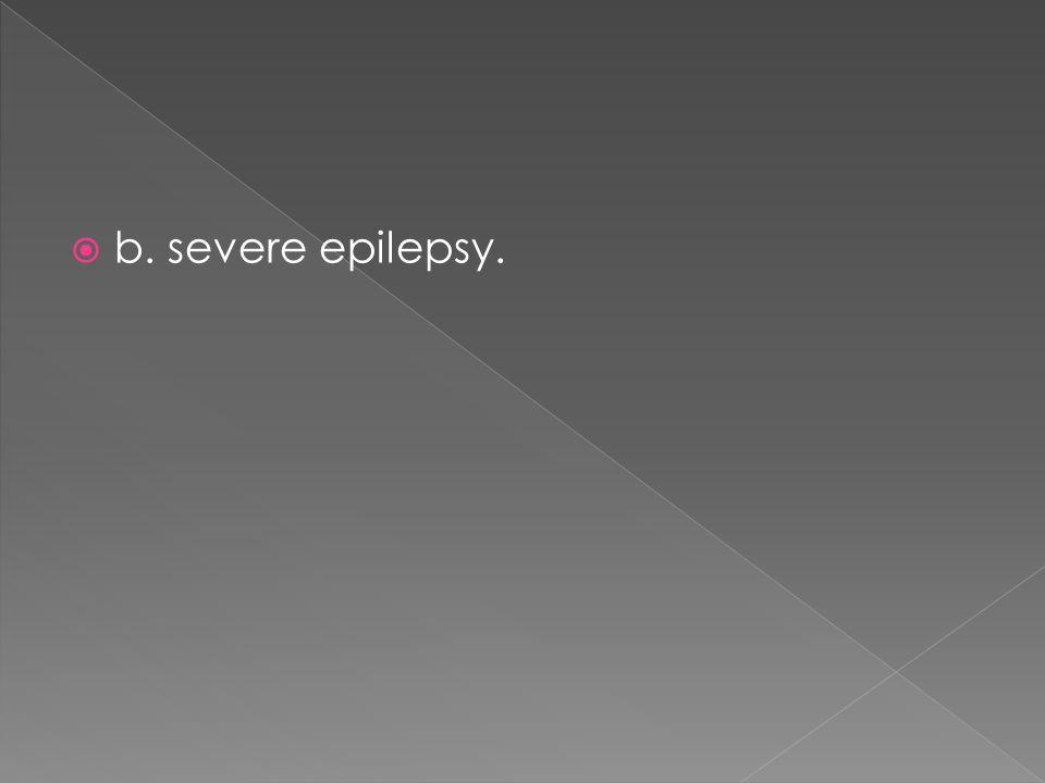  b. severe epilepsy.