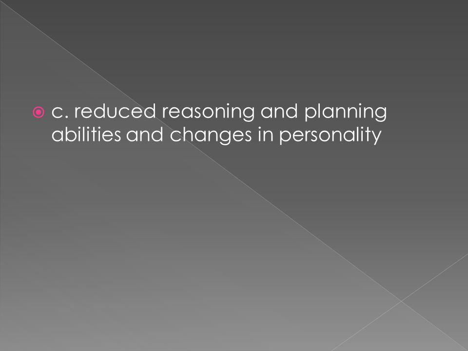 c. reduced reasoning and planning abilities and changes in personality