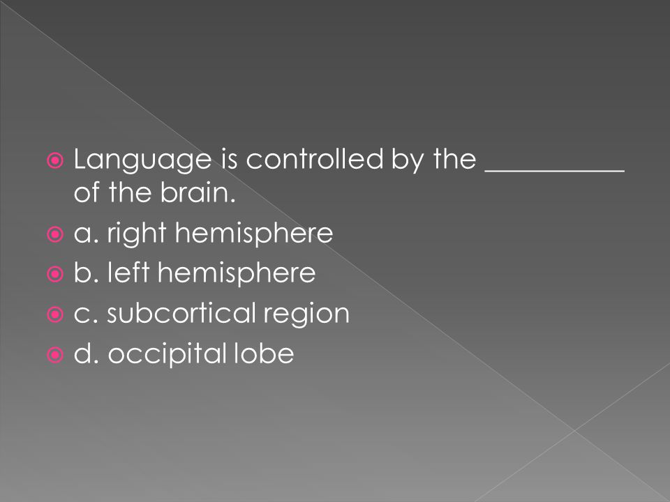  Language is controlled by the __________ of the brain.  a. right hemisphere  b. left hemisphere  c. subcortical region  d. occipital lobe