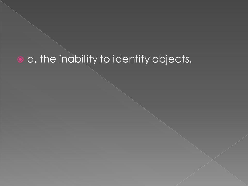  a. the inability to identify objects.