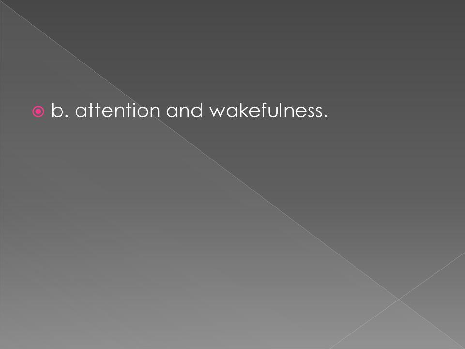  b. attention and wakefulness.