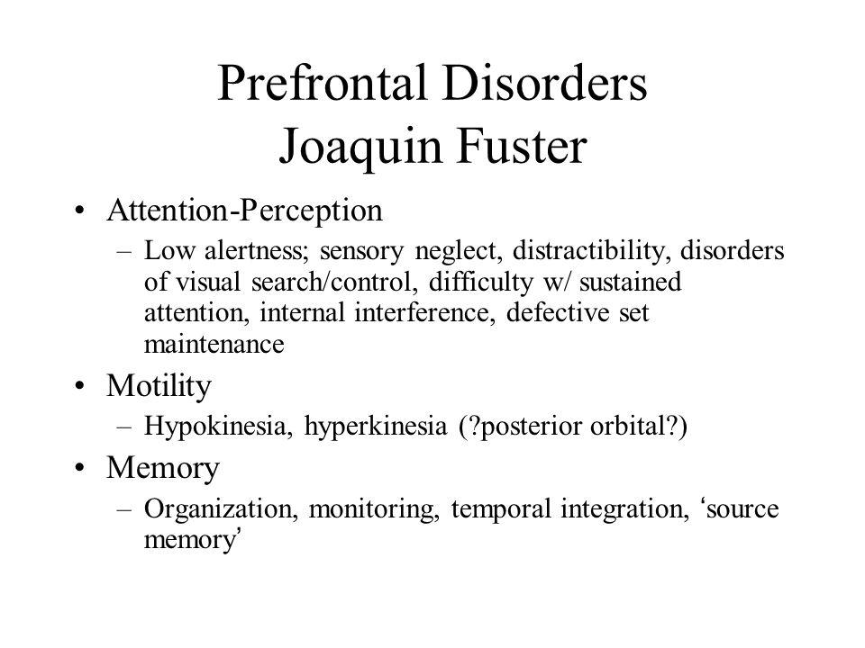 Prefrontal Disorders Joaquin Fuster Attention-Perception –Low alertness; sensory neglect, distractibility, disorders of visual search/control, difficu