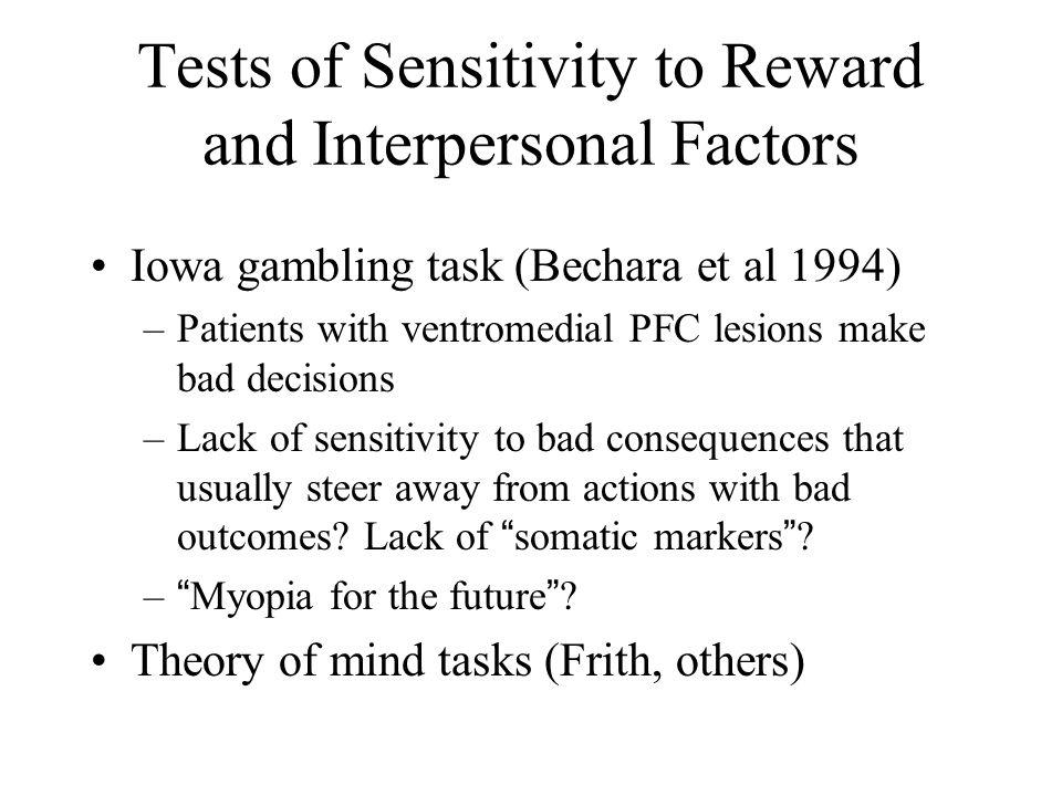 Tests of Sensitivity to Reward and Interpersonal Factors Iowa gambling task (Bechara et al 1994) –Patients with ventromedial PFC lesions make bad deci