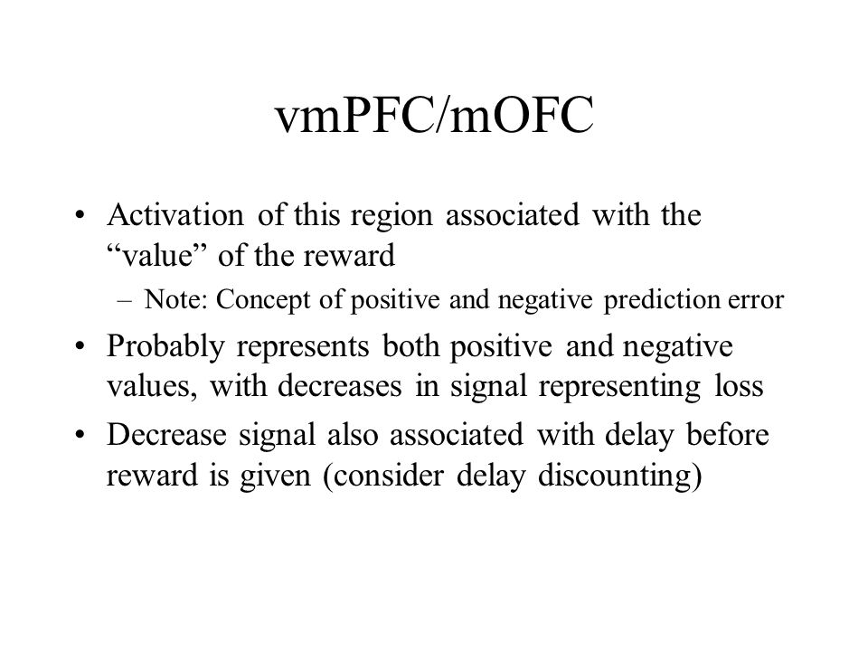 """vmPFC/mOFC Activation of this region associated with the """"value"""" of the reward –Note: Concept of positive and negative prediction error Probably repre"""