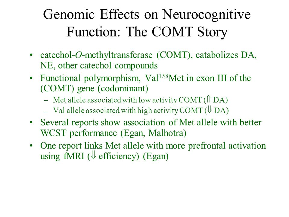 Genomic Effects on Neurocognitive Function: The COMT Story catechol-O-methyltransferase (COMT), catabolizes DA, NE, other catechol compounds Functiona