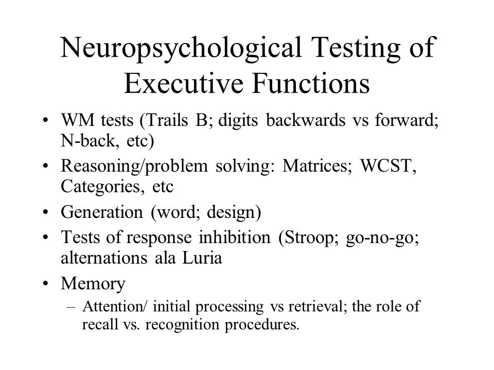 Neuropsychological Testing of Executive Functions WM tests (Trails B; digits backwards vs forward; N-back, etc) Reasoning/problem solving: Matrices; W