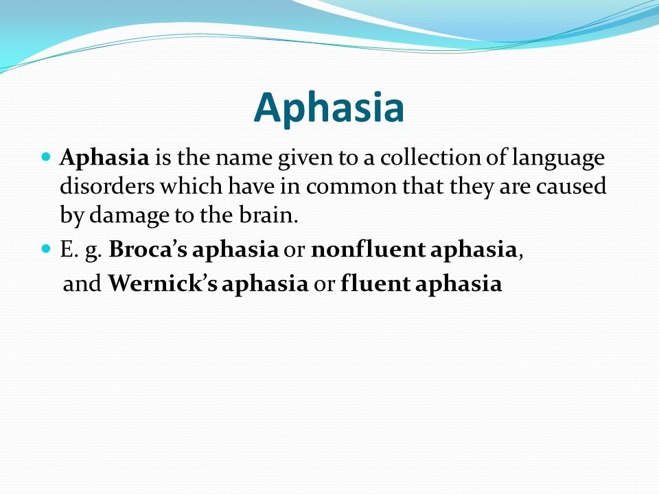 Aphasia Aphasia is the name given to a collection of language disorders which have in common that they are caused by damage to the brain. E. g. Broca'