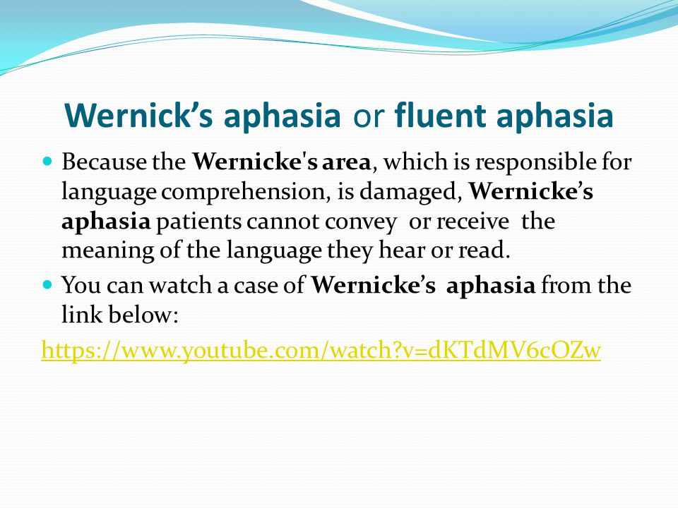 Wernick's aphasia or fluent aphasia Because the Wernicke's area, which is responsible for language comprehension, is damaged, Wernicke's aphasia patie