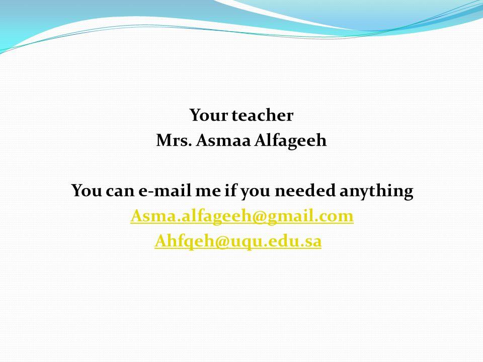 Your teacher Mrs. Asmaa Alfageeh You can e-mail me if you needed anything Asma.alfageeh@gmail.com Ahfqeh@uqu.edu.sa