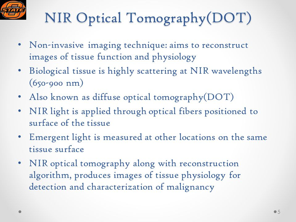 NIR Optical Tomography(DOT) Non-invasive imaging technique: aims to reconstruct images of tissue function and physiology Biological tissue is highly scattering at NIR wavelengths (650-900 nm) Also known as diffuse optical tomography(DOT) NIR light is applied through optical fibers positioned to surface of the tissue Emergent light is measured at other locations on the same tissue surface NIR optical tomography along with reconstruction algorithm, produces images of tissue physiology for detection and characterization of malignancy 5