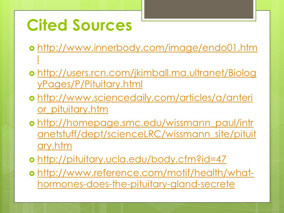Cited Sources  http://www.innerbody.com/image/endo01.htm l http://www.innerbody.com/image/endo01.htm l  http://users.rcn.com/jkimball.ma.ultranet/Biolog yPages/P/Pituitary.html http://users.rcn.com/jkimball.ma.ultranet/Biolog yPages/P/Pituitary.html  http://www.sciencedaily.com/articles/a/anteri or_pituitary.htm http://www.sciencedaily.com/articles/a/anteri or_pituitary.htm  http://homepage.smc.edu/wissmann_paul/intr anetstuff/dept/scienceLRC/wissmann_site/pituit ary.htm http://homepage.smc.edu/wissmann_paul/intr anetstuff/dept/scienceLRC/wissmann_site/pituit ary.htm  http://pituitary.ucla.edu/body.cfm id=47 http://pituitary.ucla.edu/body.cfm id=47  http://www.reference.com/motif/health/what- hormones-does-the-pituitary-gland-secrete http://www.reference.com/motif/health/what- hormones-does-the-pituitary-gland-secrete
