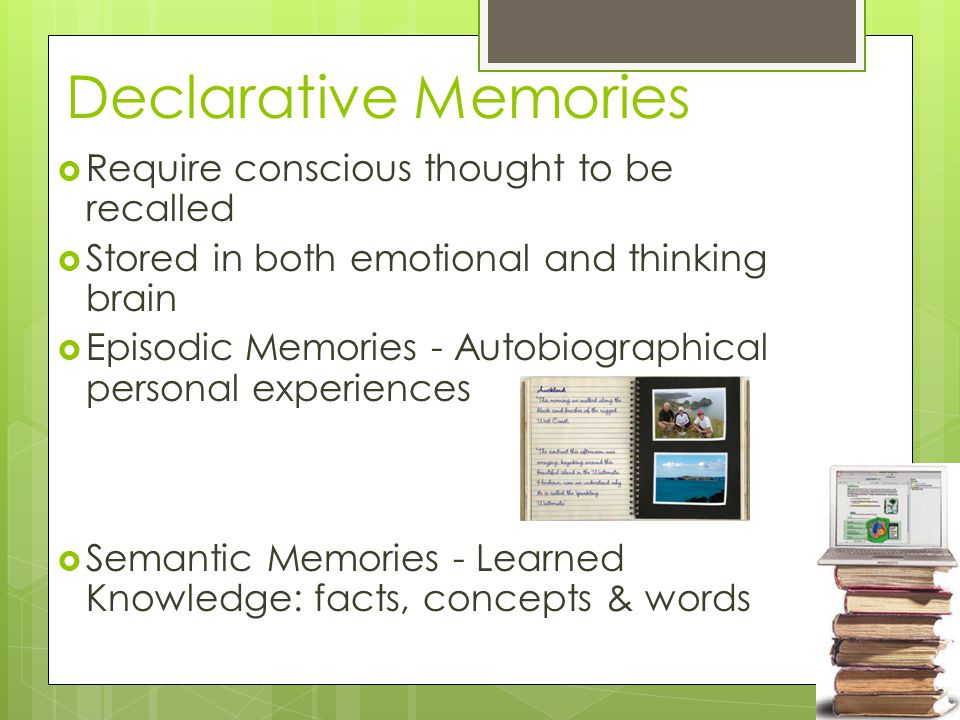 Declarative Memories  Require conscious thought to be recalled  Stored in both emotional and thinking brain  Episodic Memories - Autobiographical personal experiences  Semantic Memories - Learned Knowledge: facts, concepts & words