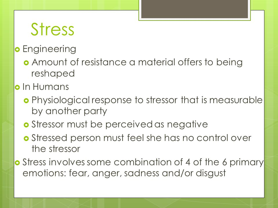 Stress  Engineering  Amount of resistance a material offers to being reshaped  In Humans  Physiological response to stressor that is measurable by another party  Stressor must be perceived as negative  Stressed person must feel she has no control over the stressor  Stress involves some combination of 4 of the 6 primary emotions: fear, anger, sadness and/or disgust