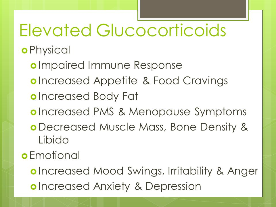 Elevated Glucocorticoids  Physical  Impaired Immune Response  Increased Appetite & Food Cravings  Increased Body Fat  Increased PMS & Menopause Symptoms  Decreased Muscle Mass, Bone Density & Libido  Emotional  Increased Mood Swings, Irritability & Anger  Increased Anxiety & Depression