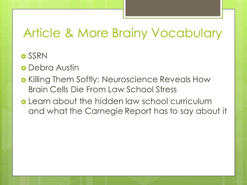 Article & More Brainy Vocabulary  SSRN  Debra Austin  Killing Them Softly: Neuroscience Reveals How Brain Cells Die From Law School Stress  Learn about the hidden law school curriculum and what the Carnegie Report has to say about it
