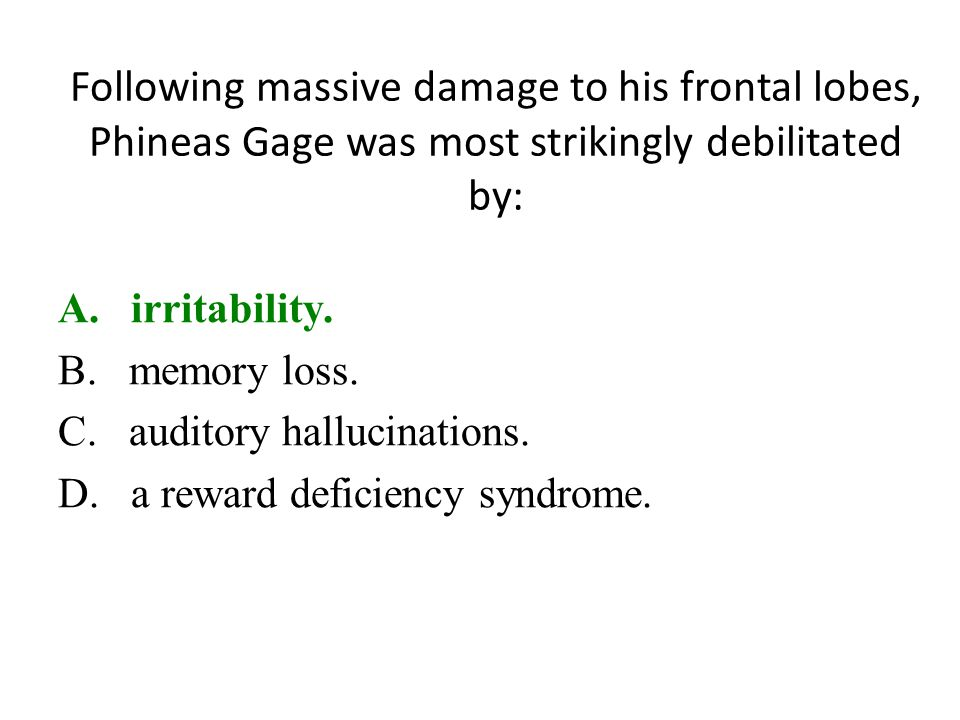 Following massive damage to his frontal lobes, Phineas Gage was most strikingly debilitated by: A. irritability. B. memory loss. C. auditory hallucina