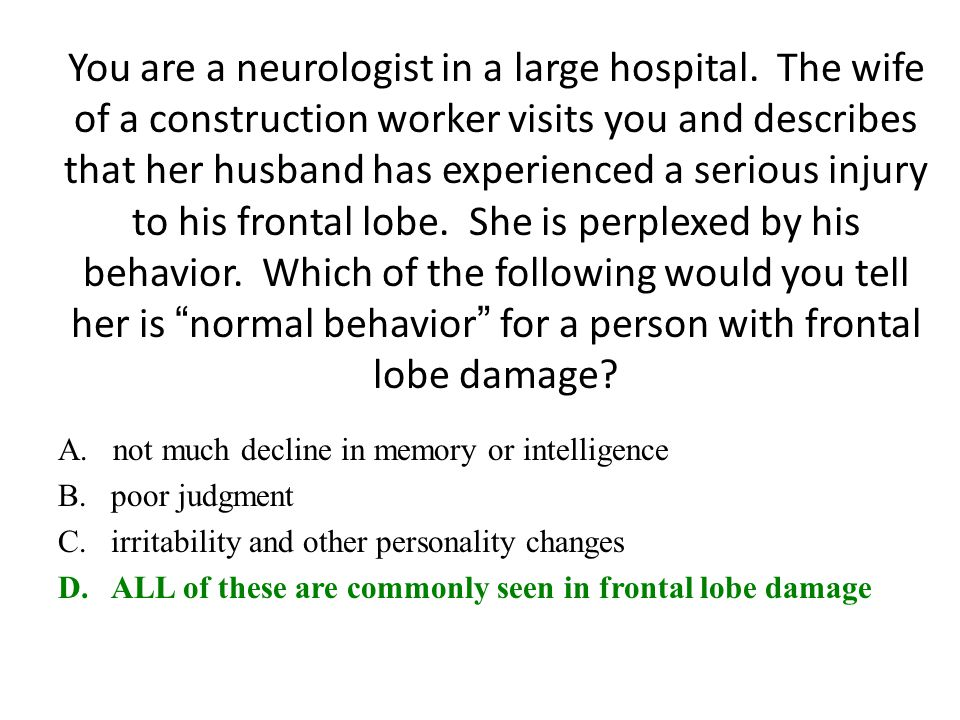 You are a neurologist in a large hospital. The wife of a construction worker visits you and describes that her husband has experienced a serious injur