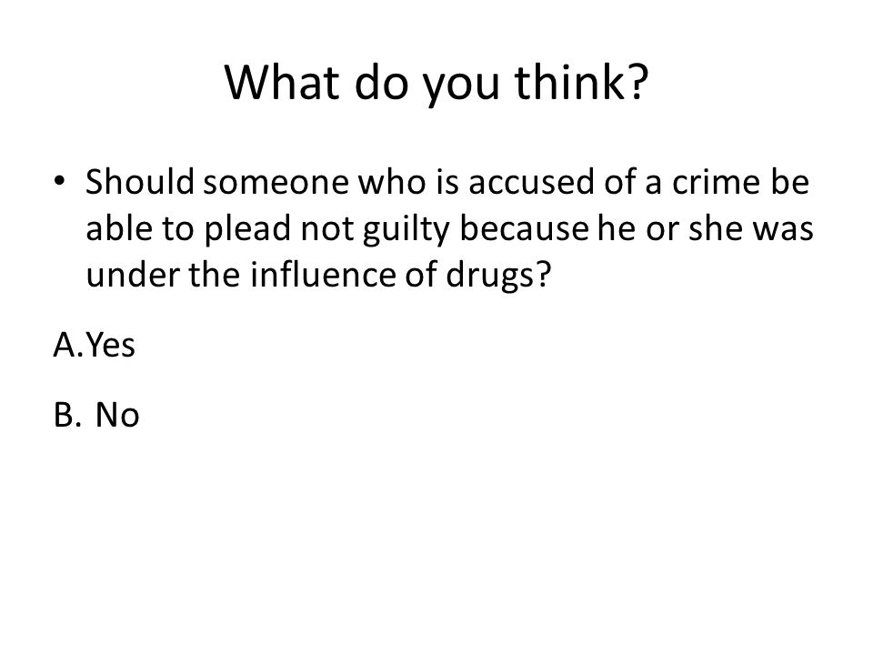 What do you think? Should someone who is accused of a crime be able to plead not guilty because he or she was under the influence of drugs? A.Yes B. N