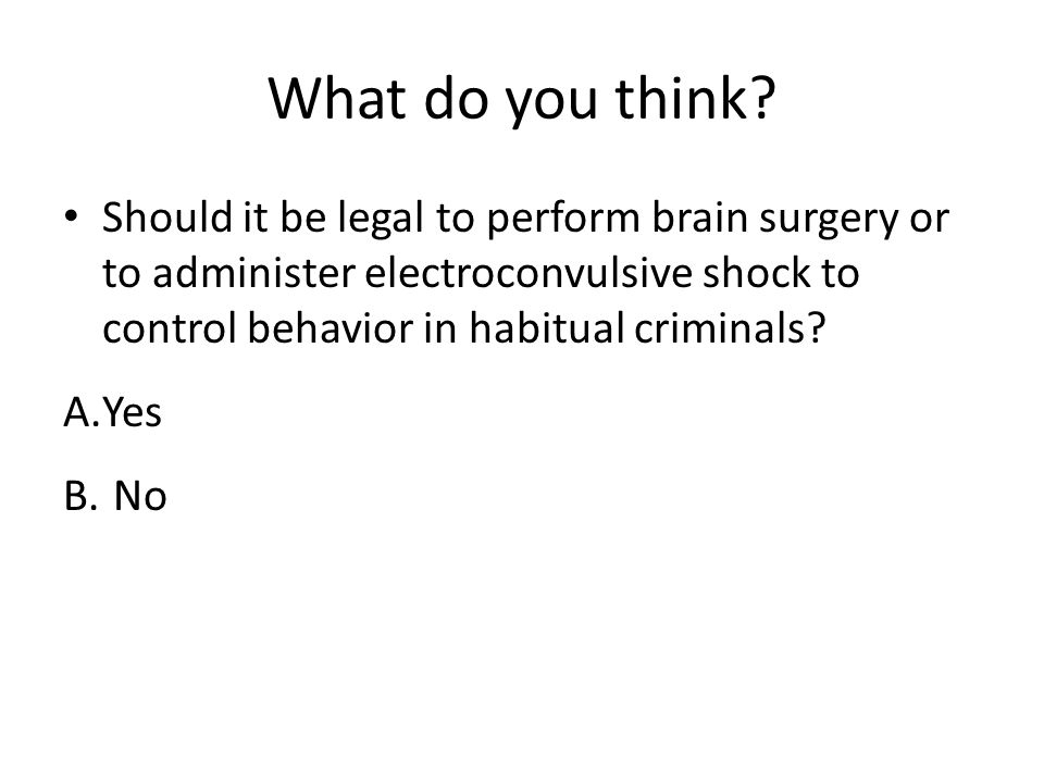What do you think? Should it be legal to perform brain surgery or to administer electroconvulsive shock to control behavior in habitual criminals? A.Y