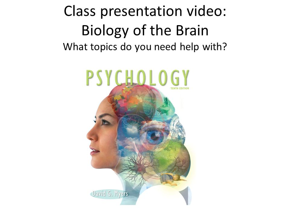 Class presentation video: Biology of the Brain What topics do you need help with?
