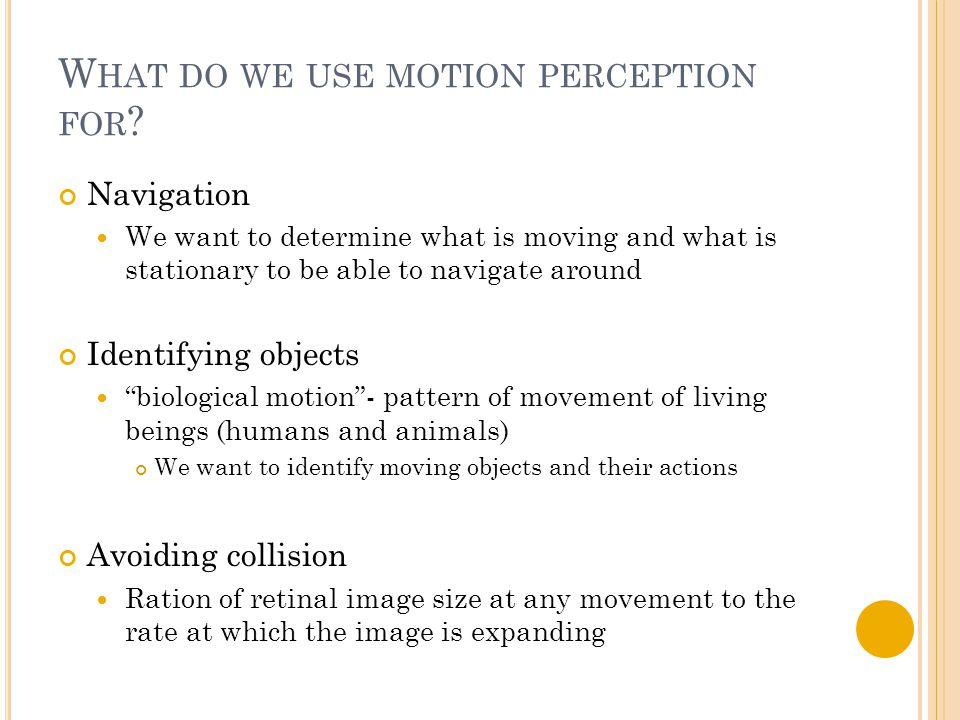 W HAT DO WE USE MOTION PERCEPTION FOR ? Navigation We want to determine what is moving and what is stationary to be able to navigate around Identifyin