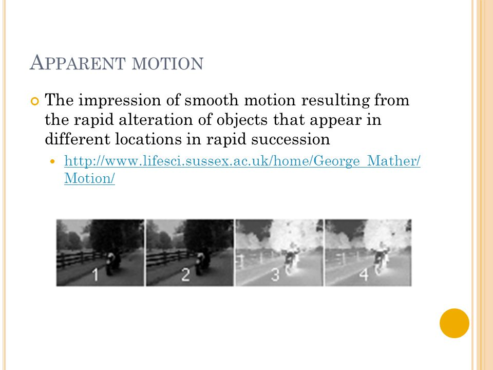 A PPARENT MOTION The impression of smooth motion resulting from the rapid alteration of objects that appear in different locations in rapid succession