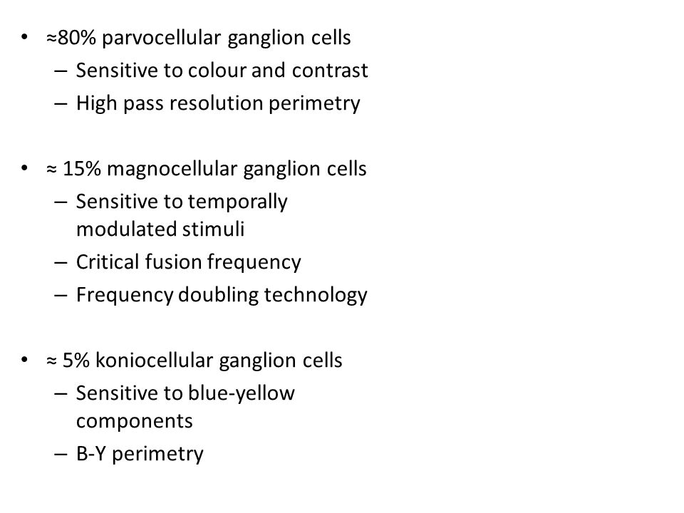 ≈80% parvocellular ganglion cells – Sensitive to colour and contrast – High pass resolution perimetry ≈ 15% magnocellular ganglion cells – Sensitive to temporally modulated stimuli – Critical fusion frequency – Frequency doubling technology ≈ 5% koniocellular ganglion cells – Sensitive to blue-yellow components – B-Y perimetry