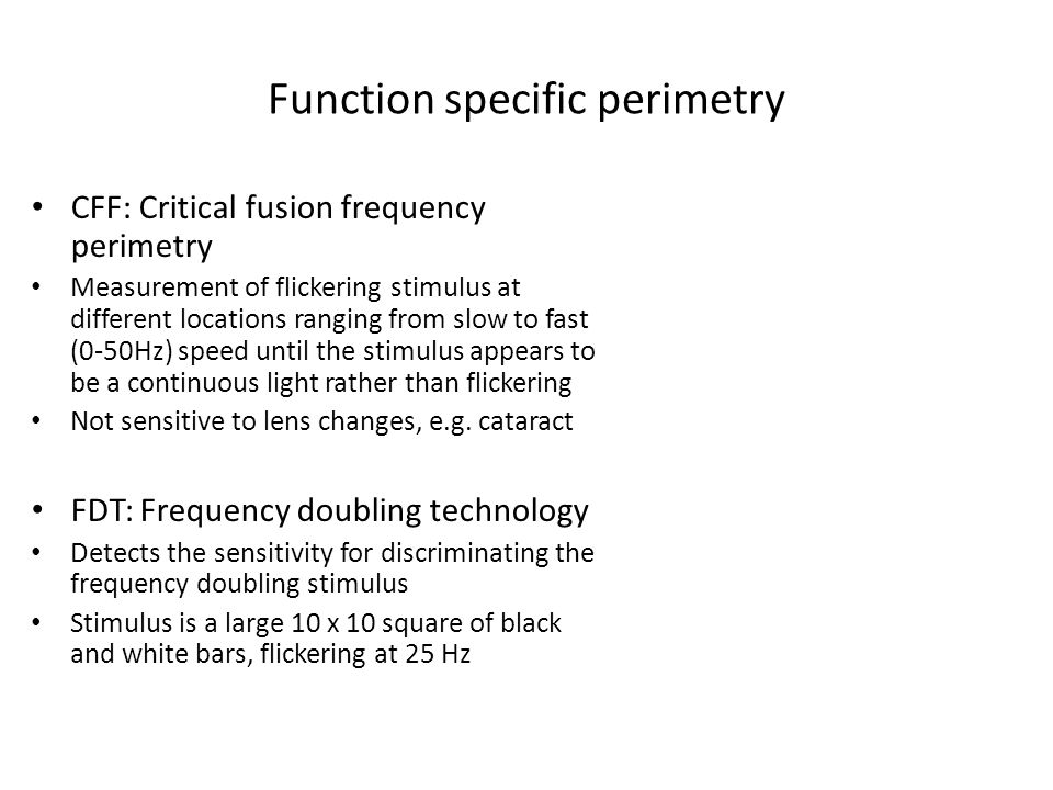 Function specific perimetry CFF: Critical fusion frequency perimetry Measurement of flickering stimulus at different locations ranging from slow to fa