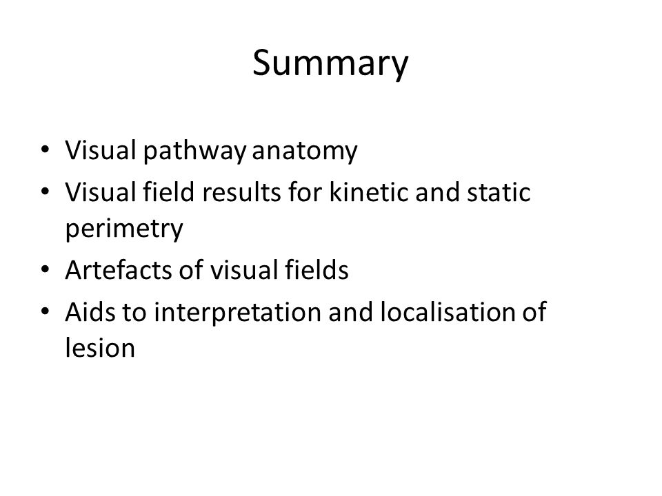 Summary Visual pathway anatomy Visual field results for kinetic and static perimetry Artefacts of visual fields Aids to interpretation and localisatio