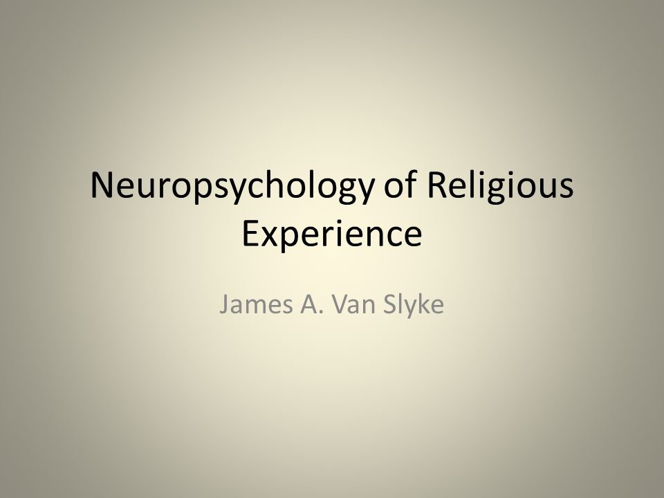 Neuropsychology of Religious Experience James A. Van Slyke