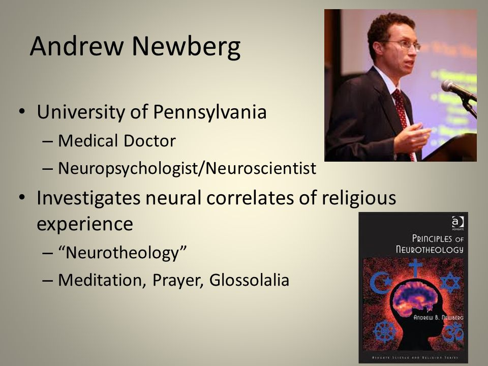 Andrew Newberg University of Pennsylvania – Medical Doctor – Neuropsychologist/Neuroscientist Investigates neural correlates of religious experience – Neurotheology – Meditation, Prayer, Glossolalia