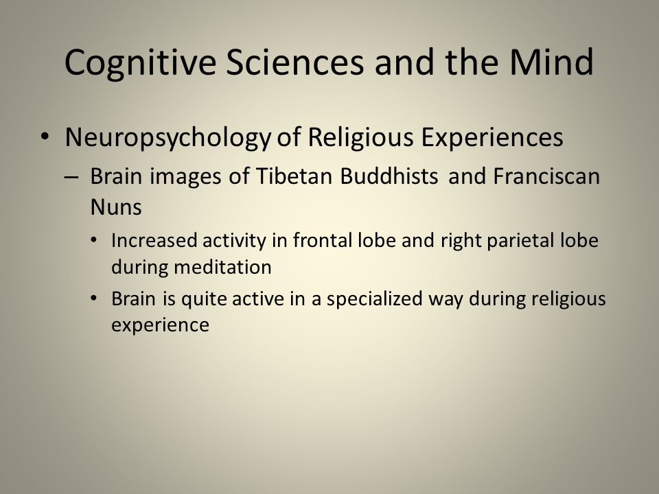 Cognitive Sciences and the Mind Neuropsychology of Religious Experiences – Brain images of Tibetan Buddhists and Franciscan Nuns Increased activity in frontal lobe and right parietal lobe during meditation Brain is quite active in a specialized way during religious experience