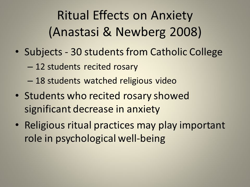 Ritual Effects on Anxiety (Anastasi & Newberg 2008) Subjects - 30 students from Catholic College – 12 students recited rosary – 18 students watched religious video Students who recited rosary showed significant decrease in anxiety Religious ritual practices may play important role in psychological well-being