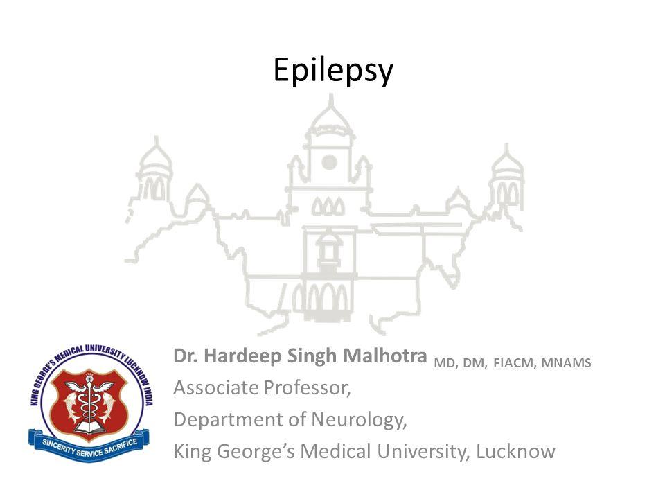 Dr. Hardeep Singh Malhotra MD, DM, FIACM, MNAMS Associate Professor, Department of Neurology, King George's Medical University, Lucknow Epilepsy
