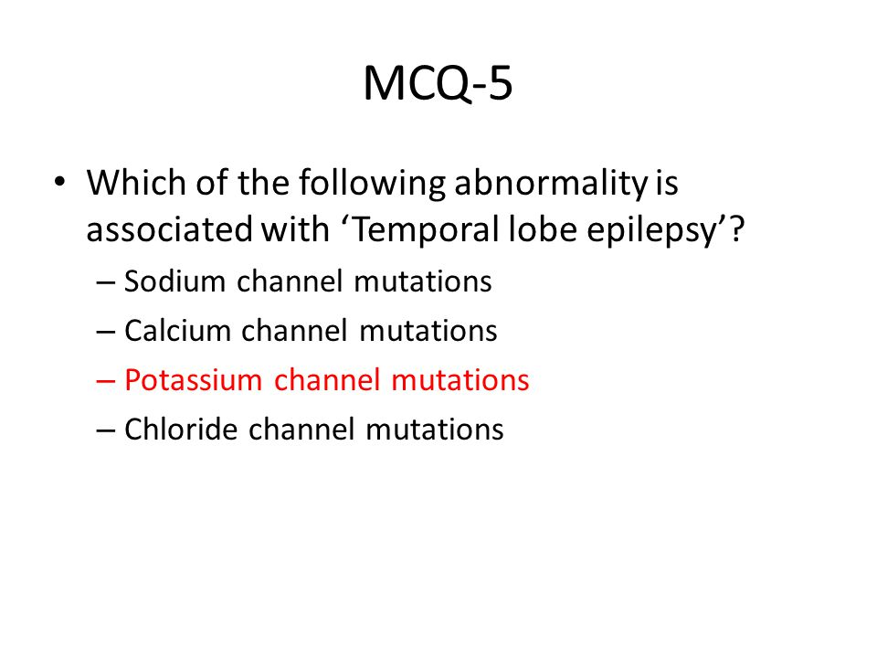 MCQ-5 Which of the following abnormality is associated with 'Temporal lobe epilepsy'? – Sodium channel mutations – Calcium channel mutations – Potassi