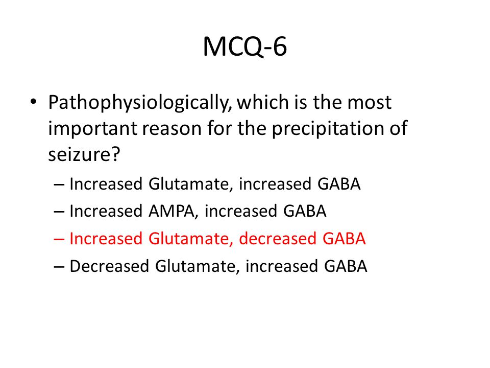 MCQ-6 Pathophysiologically, which is the most important reason for the precipitation of seizure? – Increased Glutamate, increased GABA – Increased AMP