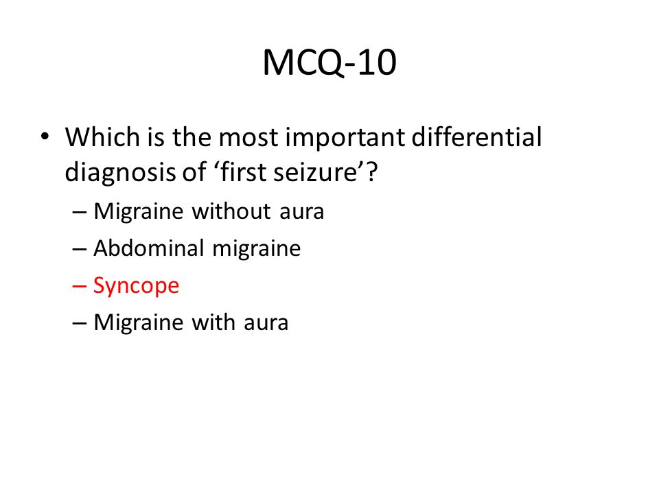MCQ-10 Which is the most important differential diagnosis of 'first seizure'? – Migraine without aura – Abdominal migraine – Syncope – Migraine with a