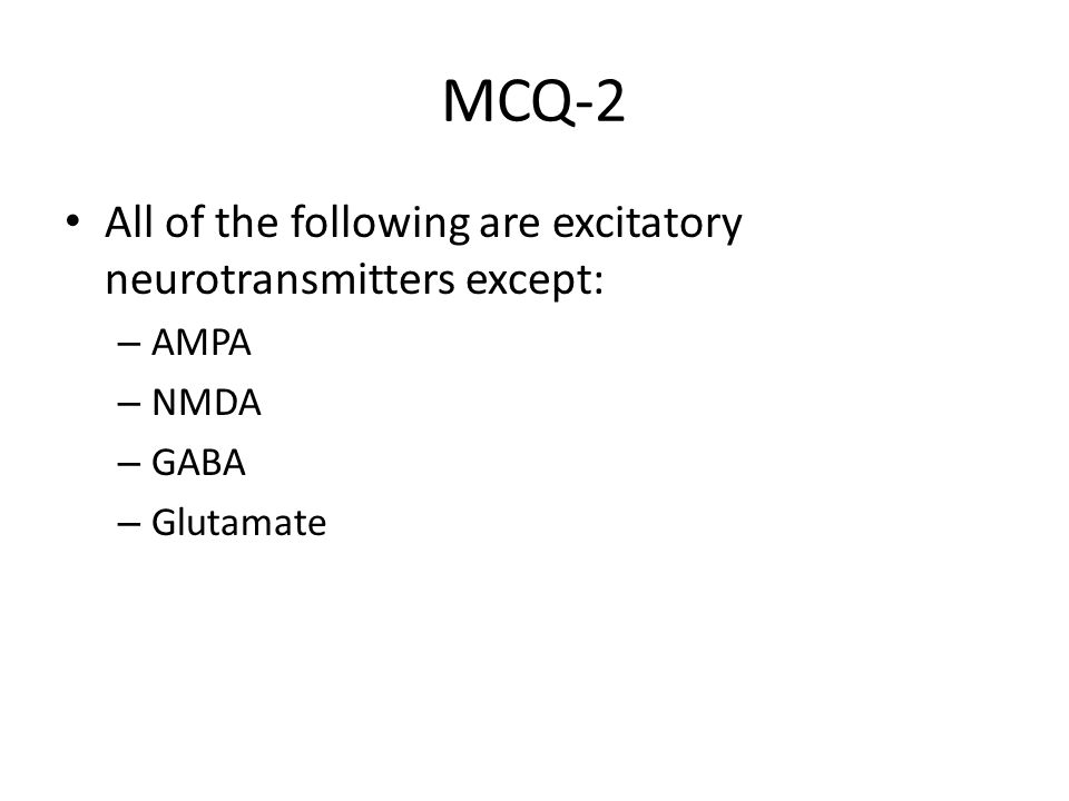 MCQ-2 All of the following are excitatory neurotransmitters except: – AMPA – NMDA – GABA – Glutamate