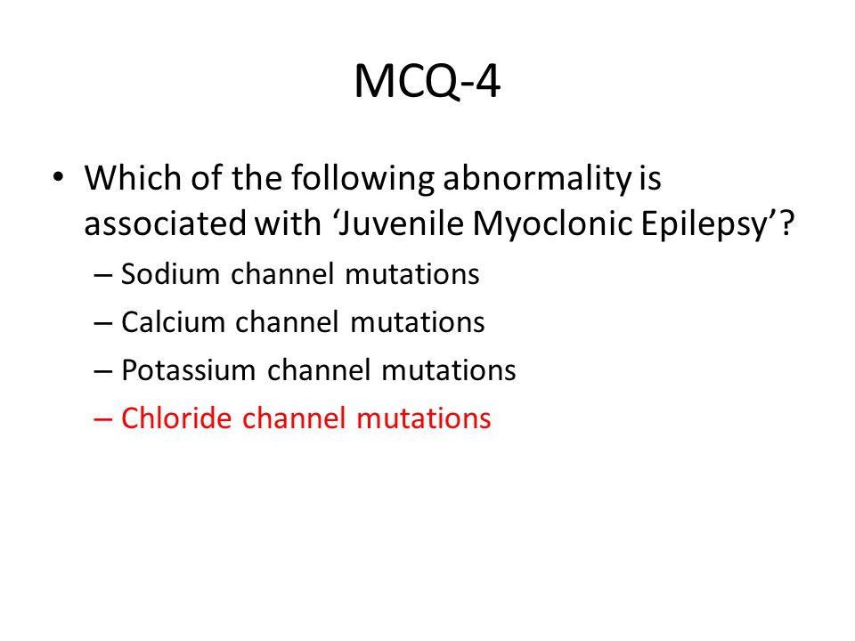 MCQ-4 Which of the following abnormality is associated with 'Juvenile Myoclonic Epilepsy'? – Sodium channel mutations – Calcium channel mutations – Po