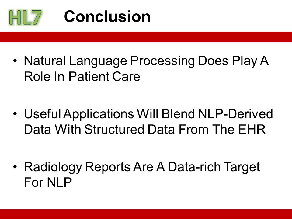 Natural Language Processing Does Play A Role In Patient Care Useful Applications Will Blend NLP-Derived Data With Structured Data From The EHR Radiology Reports Are A Data-rich Target For NLP Conclusion
