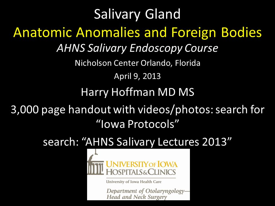 Salivary Gland Anatomic Anomalies and Foreign Bodies AHNS Salivary Endoscopy Course Nicholson Center Orlando, Florida April 9, 2013 Harry Hoffman MD MS 3,000 page handout with videos/photos: search for Iowa Protocols search: AHNS Salivary Lectures 2013