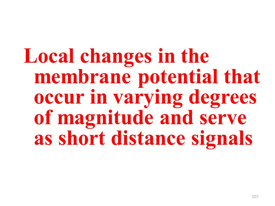 107 Local changes in the membrane potential that occur in varying degrees of magnitude and serve as short distance signals