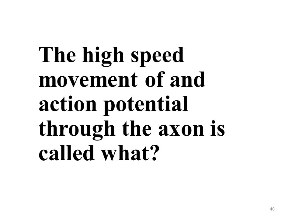 46 The high speed movement of and action potential through the axon is called what?