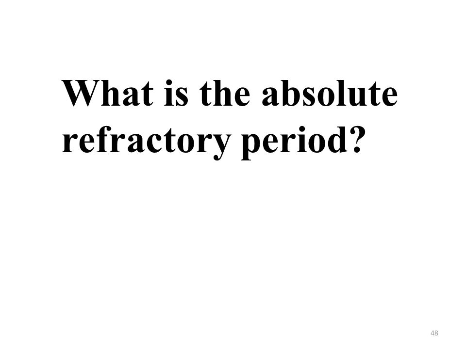 48 What is the absolute refractory period